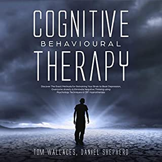 Cognitive Behavioural Therapy     The Key Lessons for Beginners on How CBT Is Used in Retraining the Brain to Overcome Depression, Anxiety and Negative Thinking Using Practical Techniques and Hypnotism              By:                                                                                                                                 Tom Wallaces,                                                                                        Daniel Shepherd                               Narrated by:                                                                                                                                 Brian Telestai                      Length: 3 hrs and 13 mins     21 ratings     Overall 5.0