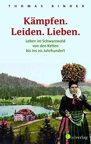 Kämpfen. Leiden. Lieben. Leben im Schwarzwald von den Kelten bis ins 20. Jahrhundert. Heimatgeschichte packend erzählt: die Lebenswirklichkeit der einfachen Schwarzwälderinnen und Schwarzwälder.