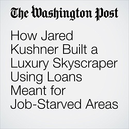 How Jared Kushner Built a Luxury Skyscraper Using Loans Meant for Job-Starved Areas copertina