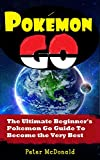 pokemon go: the ultimate beginner's pokemon go guide to become the very best trainer out there. (pokemon, pokemon go, hints, tricks, tips, secrets, strategies, ios, android) (english edition)