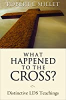 What Happened to the Cross? Distinctive LDS Teachings 1590387899 Book Cover