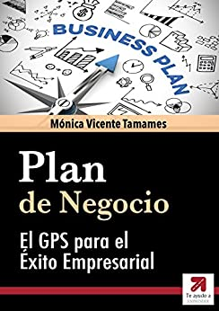 PLAN DE NEGOCIO o Business Plan eficaz: Cómo elaborarlo paso a paso: El GPS para garantizar tu éxito empresarial de [Mónica Vicente Tamames, Te Ayudo a Emprender]