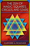 The Zen of Magic Squares, Circles, and Stars: An Exhibition of Surprising Structures Across Dimensions - Clifford A. Pickover