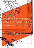 Hinter weißen Wänden: Behind the White Cube