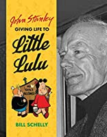 John Stanley: Giving Life to Little Lulu, A Biography