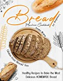 Bread Machine Cookbook for Beginners: Healthy Recipes to Bake the Most Delicious HOMEMADE Bread (Gluten-Free Bread Too!)