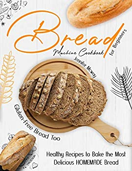 Bread Machine Cookbook for Beginners  Healthy Recipes to Bake the Most Delicious HOMEMADE Bread  Gluten-Free Bread Too!