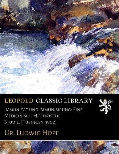 Immunität und Immunisirung: Eine Medicinisch-Historische Studie. [Tübingen-1902]
