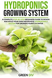 Hydroponics Growing System: A Complete Step-by-Step Beginners Guide to Design and Build Your Own Inexpensive Hydroponics System for Growing Plants in Water