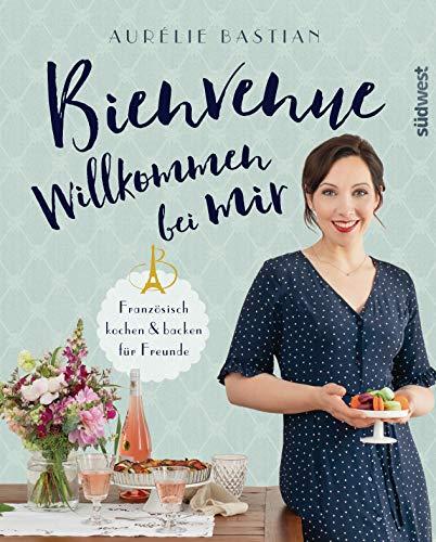 Bienvenue - Willkommen bei mir: Französisch kochen und backen für...