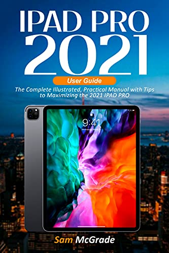 IPAD PRO 2021 USER GUIDE: The Complete Illustrated, Practical Manual with Tips to Maximizing the 2021 IPAD PRO (English Edition)