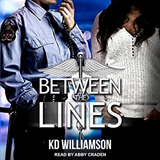 Between the Lines     Cops and Docs, Book 3              By:                                                                                                                                 KD Williamson                               Narrated by:                                                                                                                                 Abby Craden                      Length: 12 hrs and 23 mins     5 ratings     Overall 4.4
