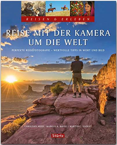 Reise mit der Kamera um die Welt - Perfekte Reisefotografie - Reisen & Erleben: Wertvolle Tipps in Wort und Bild - Ein Bildband mit über 300 Bildern auf 128 Seiten - STÜRTZ Verlag