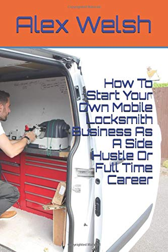 How To Start Your Own Mobile Locksmith Business As A Side Hustle Or Full Time Career