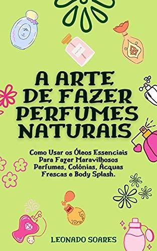A ARTE DE FAZER PERFUMES NATURAIS: Como Usar os Óleos Essenciais Para Fazer Maravilhosos Perfumes, Colônias, Ácquas Frescas e Body Splash