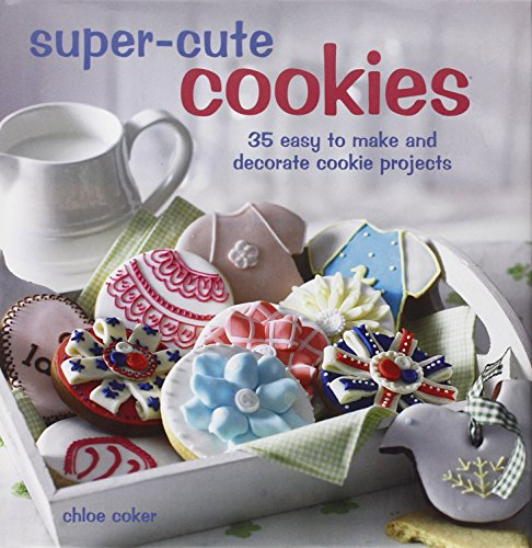 Super Cute Cookies: 35 easy to make and decorate cookie projects