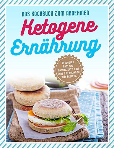 Ketogene Ernährung: Ketogenes Brot und Backrezepte, Low Carb & glutenfreie Diät Rezepte. Das Kochbuch zum Abnehmen.