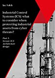 Industrial Control Systems (ICS): what to consider when protecting industrial assets from cyber threats?: Part 1. Secure ICS Architecture design (English Edition)
