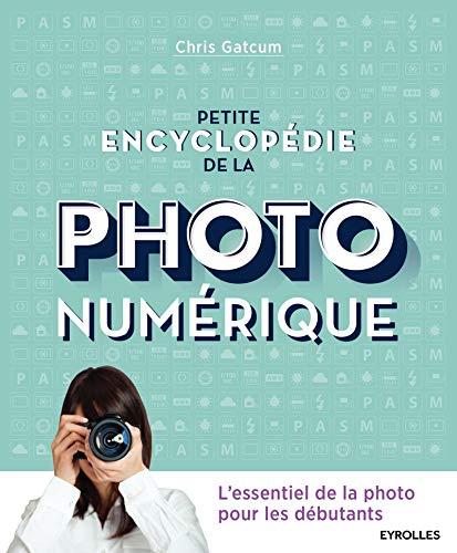 Petite encyclopédie de la photo numérique: L'essentiel de la photo pour les débutants