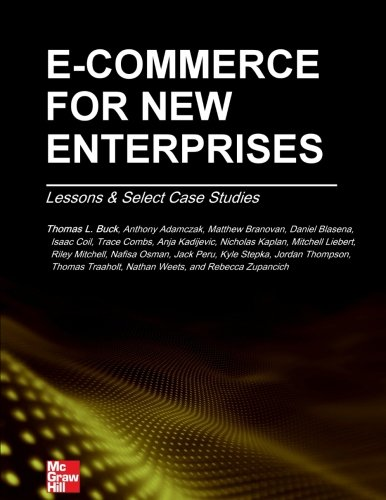 Compare Textbook Prices for E-Commerce for New Enterprises: Lessons & Select Case Studies  ISBN 9780984377930 by Buck PhD, Thomas L,Mitchell, Riley,Osman, Nafisa,Peru, Jack,Stepka, Kyle,Thompson, Jordan,Traaholt, Thomas,Weets, Nathan,Zupancich, Rebecca,Adamczak, Anthony