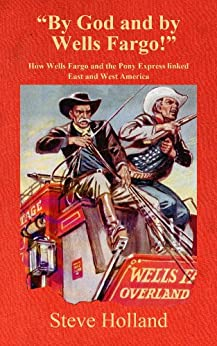 By God and by Wells Fargo: How Wells Fargo and the Pony Express linked East and West America (English Edition) van [Steve Holland]
