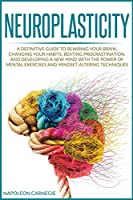 Neuroplasticity: A Definitive Guide to Rewiring Your Brain, Changing Your Habits, Beating Procrastination, and Developing a New Mind with the Power of Mental Exercises and Mindset-Altering Techniques