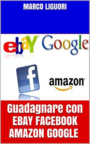 Guadagnare Online con EBAY FACEBOOK AMAZON GOOGLE: Guadagno Online - Come sfruttare il web per guadagnare e come crearsi delle rendite automatiche per tutta la vita (Italian Edition)