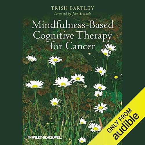 Mindfulness-Based Cognitive Therapy for Cancer                   By:                                                                                                                                 Trish Bartley,                                                                                        John Teasdale                               Narrated by:                                                                                                                                 Christine Rendel                      Length: 13 hrs and 24 mins     2 ratings     Overall 4.0