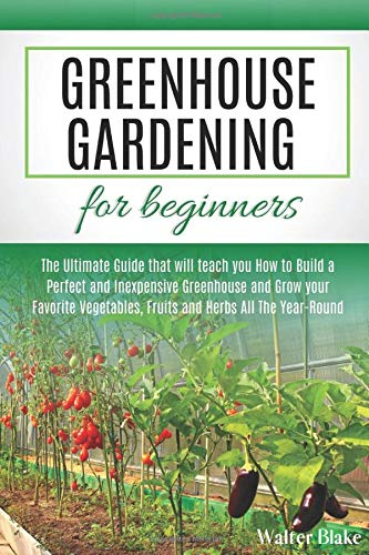 Greenhouse Gardening for Beginners: The Ultimate Guide that will teach you How to Build a Perfect and Inexpensive Greenhouse and Grow your Favorite Vegetables, Fruits and Herbs All The Year-Round