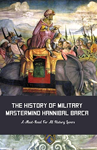 The History Of Military Mastermind Hannibal Barca: A Must-Read For All History...