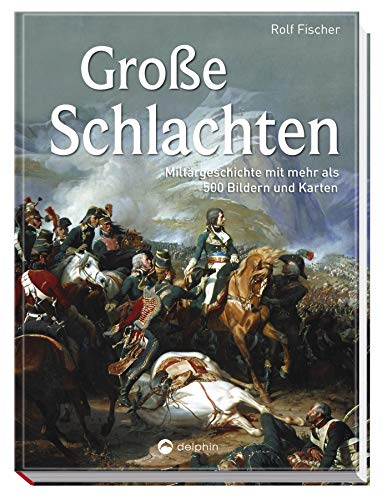 Große Schlachten: Militärgeschichte mit mehr als 500 Bildern und Karten