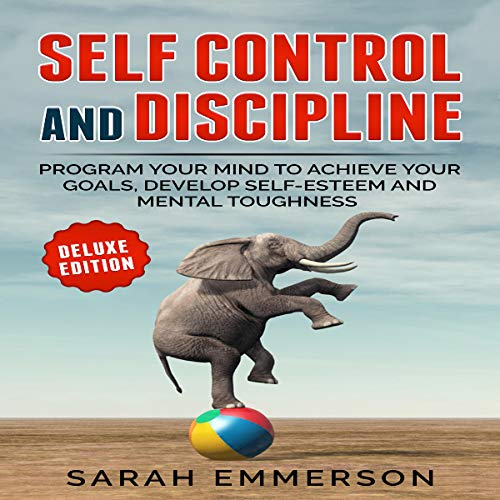 Self Control and Discipline: Program Your Mind to Achieve Your Goals, Develop Self-Esteem and Mental Toughness (Deluxe Edition) cover art