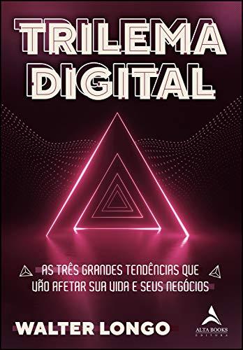 Trilema Digital: AS TRÊS GRANDES TENDÊNCIAS QUE VÃO AFETAR SUA VIDA E SEUS NEGÓCIOS