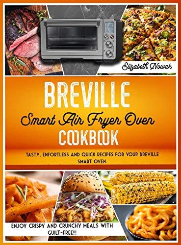 BREVILLE SMART AIR FRYER OVEN COOKBOOK: Tasty, enfortless and quick recipes for your Breville smart oven. Enjoy crispy and crunchy meals guilt-free!!!