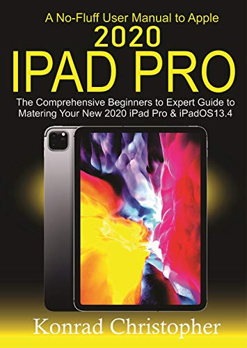 A No-Fluff User Manual  To Apple 2020 iPad Pro: The Comprehensive Beginners to Expert Guide to Mastering  Your New 2020 iPad Pro & iPadOS 13.4 (English Edition)