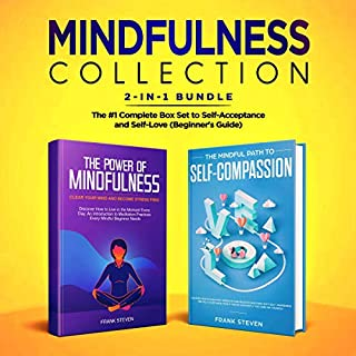 Mindfulness Collection 2-In-1 Bundle: Power of Mindfulness Meditation + Mindful Path to Self-Compassion - The #1 Complete Box Set to Self-Acceptance and Self-Love (Beginner's Guide)                   By:                                                                                                                                 Frank Steven                               Narrated by:                                                                                                                                 Amanda Logan,                                                                                        Madison Curtis                      Length: 6 hrs and 34 mins     Not rated yet     Overall 0.0