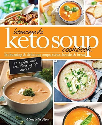Homemade Keto Soup Cookbook: Fat Burning & Delicious Soups, Stews, Broths & Bread (Elizabeth Jane Cookbook Book 13)