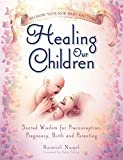 Healing Our Children: Because Your New Baby Matters! Sacred Wisdom for Preconception, Pregnancy, Birth and Parenting (Ages 0-6)