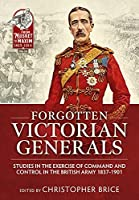 Forgotten Victorian Generals: Studies in the Exercise of Command and Control in the British Army 1837-1901 (From Musket to Maxim 1815-1914)