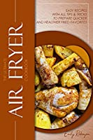 The Ultimate Air Fryer Cookbook: Easy Recipes with all Tips & Tricks to Prepare Quicker and Healthier Fried Favorites