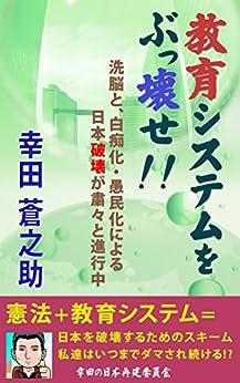 [幸田 蒼之助]の教育システムをぶっ壊せ!!: 洗脳と、白痴化・愚民化による日本破壊が粛々と進行中 幸田の日本再建委員会