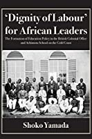 Dignity of Labour for African Leaders: The Formation of Education Policy in the British Colonial Office and Achimota School
