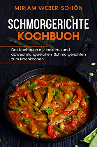 Schmorgerichte Kochbuch: Das Kochbuch mit leckeren und abwechslungsreichen Schmorgerichten zum Nachkochen