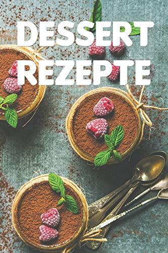 Dessert Rezepte: Notizbuch für alle Hobbyköchinnen und Hobbyköche   zum Sammeln von Dessert Rezepten   für Köche, Köchinnen und alle, die Nachspeisen lieben