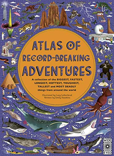Atlas of Record-Breaking Adventures: A Collection of the Biggest, Fastest, Longest, Toughest, Tallest and Most Deadly Things from Around the World: A ... and Most Deadly Things from Around the World