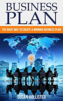Business Plan: The Right Way To Create A Winning Business Plan (Essential Tools and Techniques For A Winning Business Plan & Strategies for Proper Start Up and Project Management Guide Book 1) by [Susan Hollister]