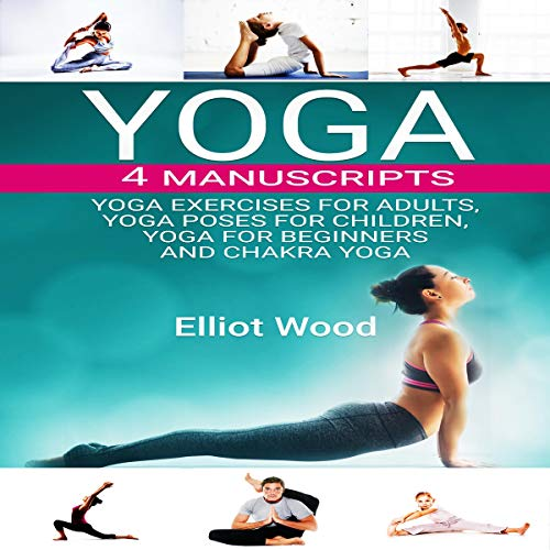 Yoga 4 Manuscripts: Yoga Exercises for Adults, Yoga Poses for Children, Yoga for Beginners, and Chakra Yoga Guide audiobook cover art