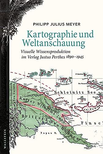 Kartographie und Weltanschauung: Visuelle Wissensproduktion im Verlag Justus Perthes 1890-1945