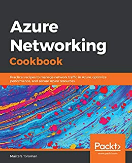 Azure Networking Cookbook: Practical recipes to manage network traffic in Azure, optimize performance, and secure Azure resources by [Mustafa Toroman]