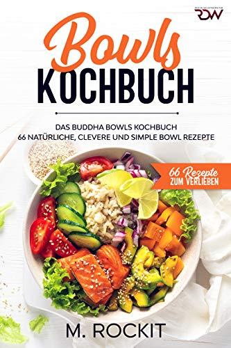 Bowls Kochbuch, Das Buddha Bowls Kochbuch: 66 Natürliche, clevere und simple Bowl Rezepte (66 Rezepte zum Verlieben 54)